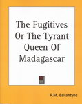 The Fugitives Or The Tyrant Queen Of Madagascar
